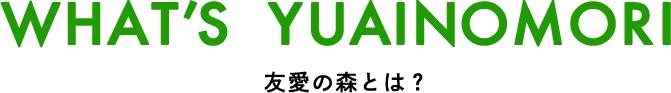 WHAT'S YUAINOMORI 友愛の森とは?